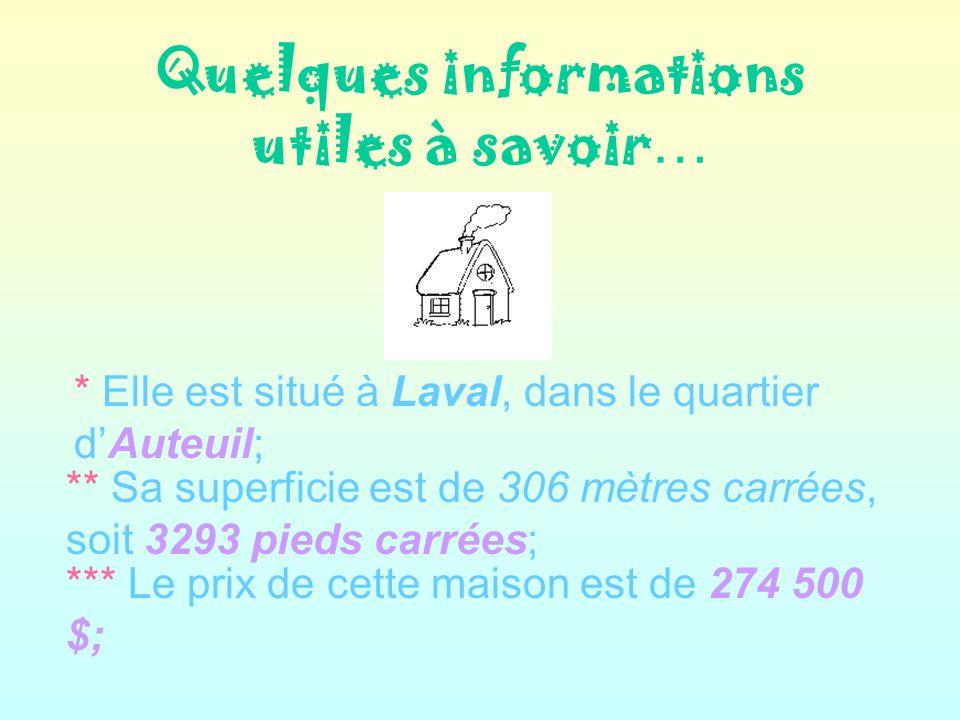Quelques informations utiles à savoir … * Elle est situé à Laval, dans le quartier dAuteuil; ** Sa superficie est de 306 mètres carrées, soit 3293 pieds carrées; *** Le prix de cette maison est de 274 500 $;