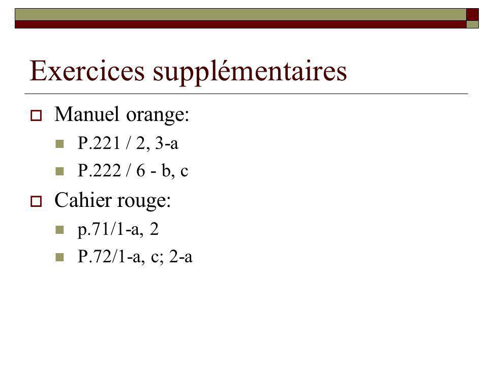 Exercices supplémentaires Manuel orange: P.221 / 2, 3-a P.222 / 6 - b, c Cahier rouge: p.71/1-a, 2 P.72/1-a, c; 2-a