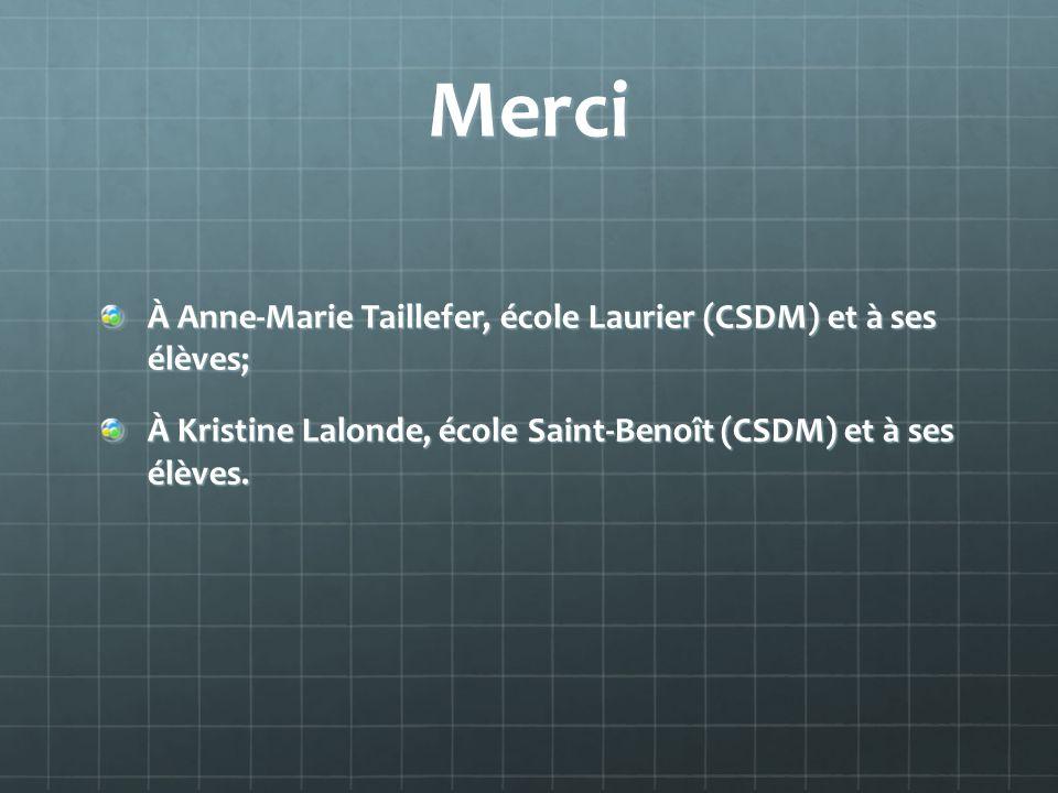 Merci À Anne-Marie Taillefer, école Laurier (CSDM) et à ses élèves; À Kristine Lalonde, école Saint-Benoît (CSDM) et à ses élèves.