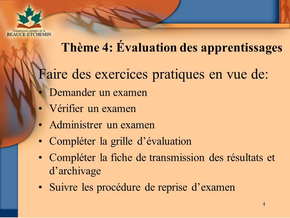 4 Thème 4: Évaluation des apprentissages Faire des exercices pratiques en vue de: Demander un examen Vérifier un examen Administrer un examen Compléte