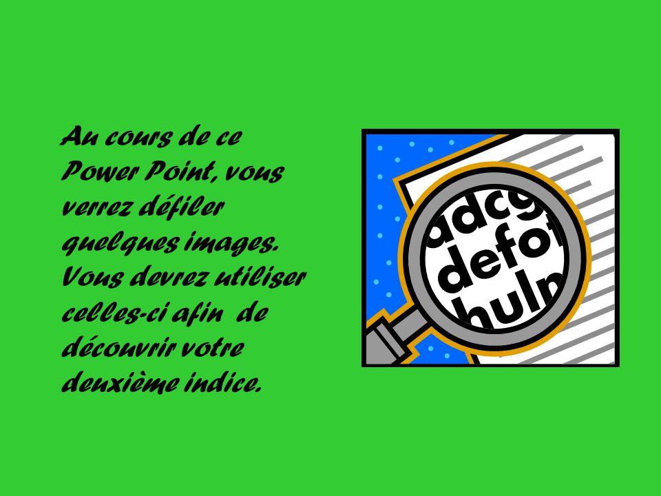 Au cours de ce Power Point, vous verrez défiler quelques images. Vous devrez utiliser celles-ci afin de découvrir votre deuxième indice.