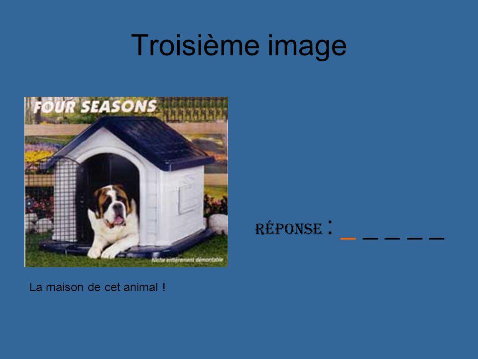 Troisième image Réponse : _ _ _ _ _ La maison de cet animal !