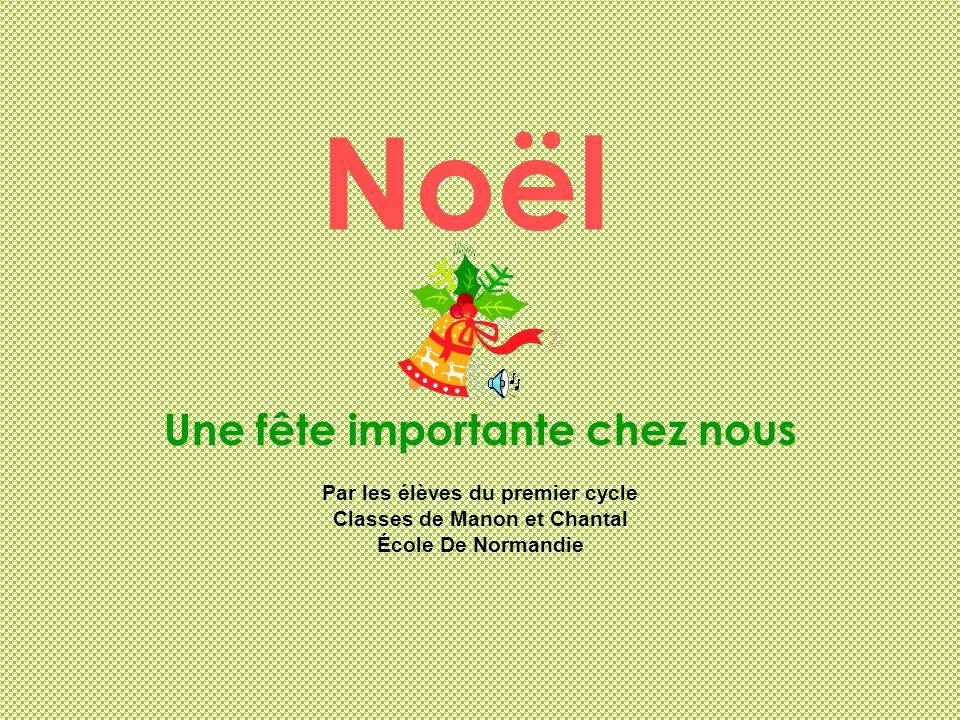 Noël Une fête importante chez nous Par les élèves du premier cycle Classes de Manon et Chantal École De Normandie