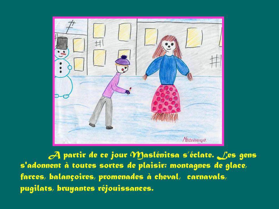 A partir de ce jour Maslénitsa séclate. Les gens s'adonnent à toutes sortes de plaisir: montagnes de glace, farces, balançoires, promenades à cheval,