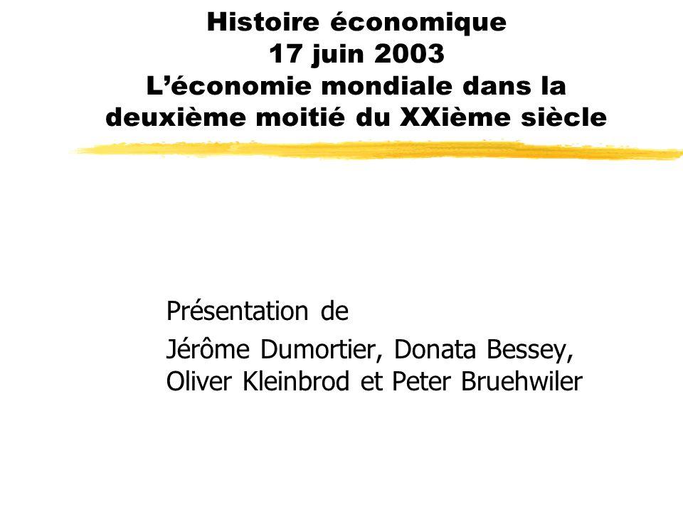 Histoire économique 17 juin 2003 Léconomie mondiale dans la deuxième moitié du XXième siècle Présentation de Jérôme Dumortier, Donata Bessey, Oliver Kleinbrod et Peter Bruehwiler