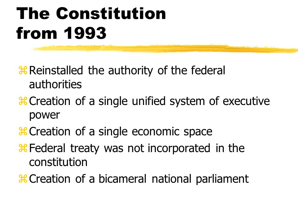 The Constitution from 1993 zReinstalled the authority of the federal authorities zCreation of a single unified system of executive power zCreation of a single economic space zFederal treaty was not incorporated in the constitution zCreation of a bicameral national parliament