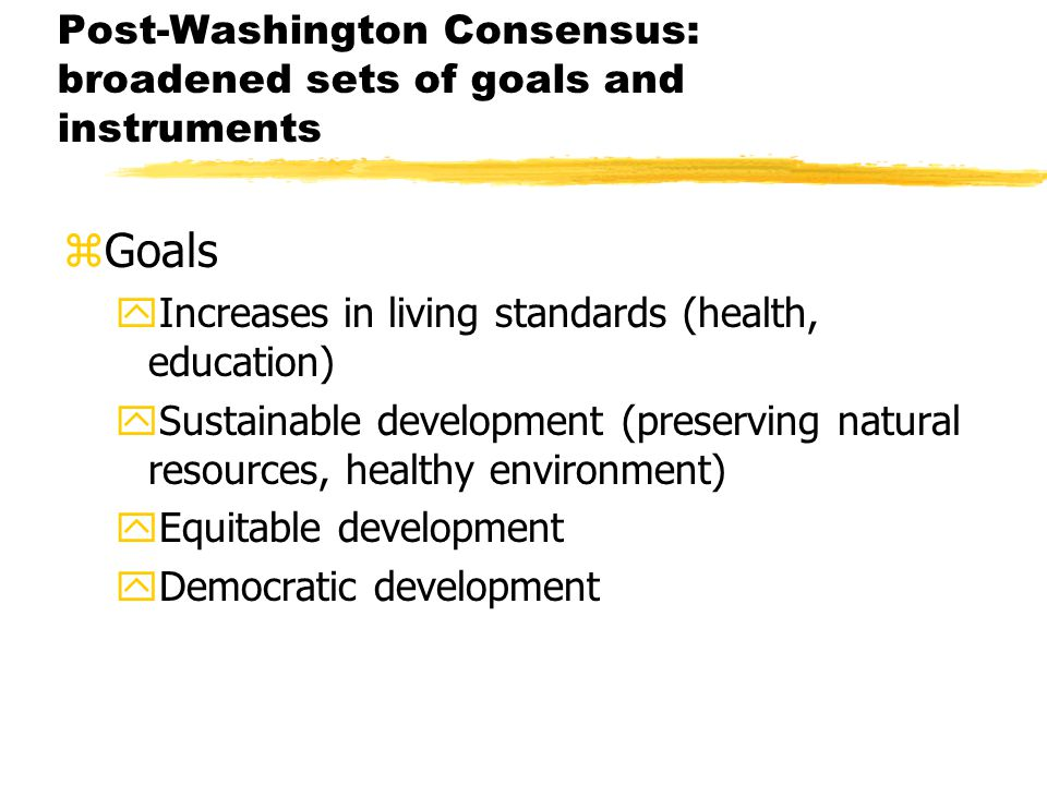 Post-Washington Consensus: broadened sets of goals and instruments zGoals yIncreases in living standards (health, education) ySustainable development (preserving natural resources, healthy environment) yEquitable development yDemocratic development