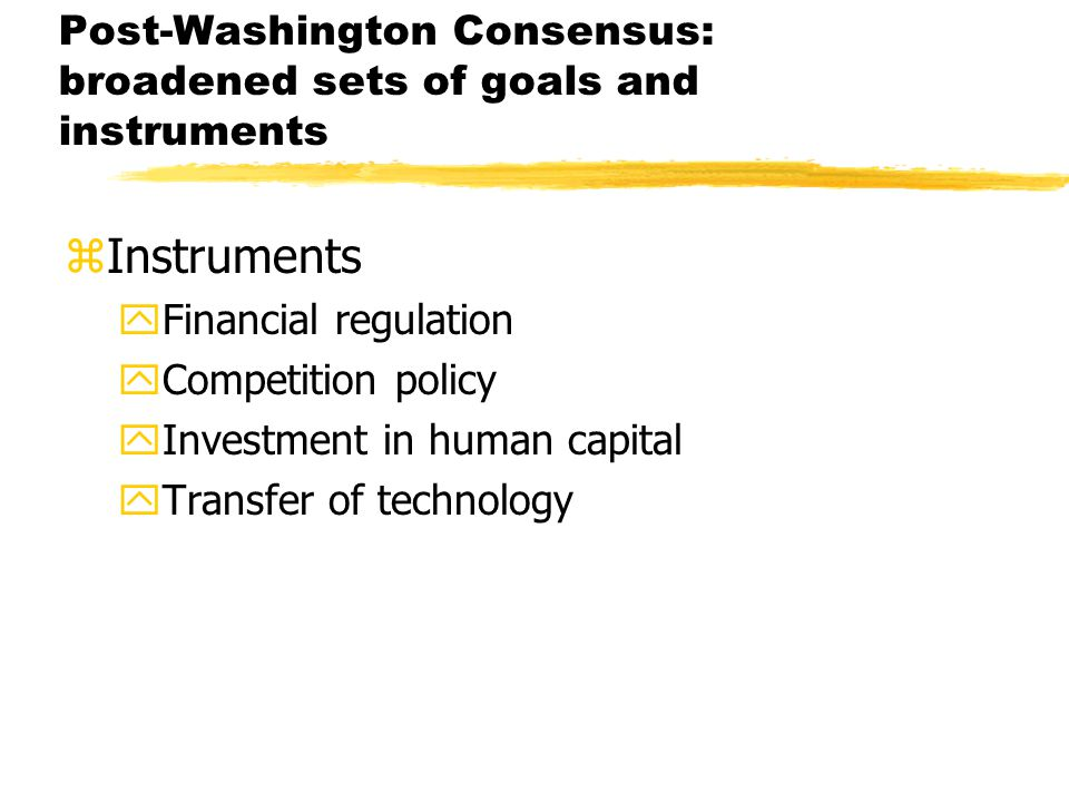 Post-Washington Consensus: broadened sets of goals and instruments zInstruments yFinancial regulation yCompetition policy yInvestment in human capital yTransfer of technology