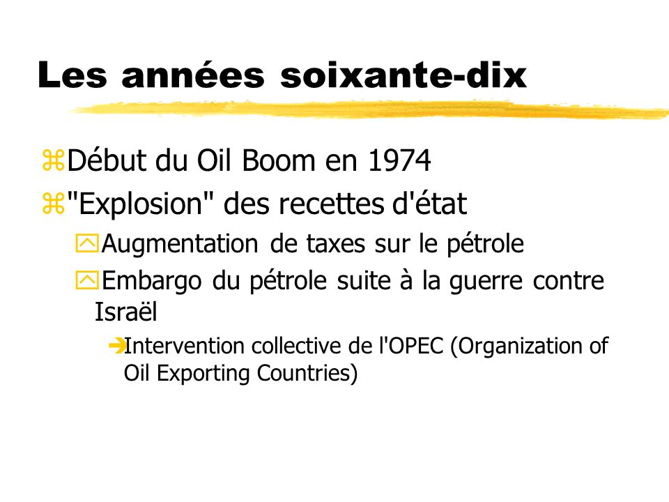 Les années soixante-dix zDébut du Oil Boom en 1974 z Explosion des recettes d état yAugmentation de taxes sur le pétrole yEmbargo du pétrole suite à la guerre contre Israël Intervention collective de l OPEC (Organization of Oil Exporting Countries)