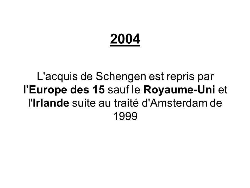 2004 L'acquis de Schengen est repris par l'Europe des 15 sauf le Royaume-Uni et l'Irlande suite au traité d'Amsterdam de 1999