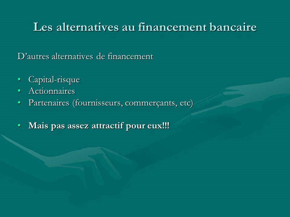 Les alternatives au financement bancaire Dautres alternatives de financement Capital-risqueCapital-risque ActionnairesActionnaires Partenaires (fournisseurs, commerçants, etc)Partenaires (fournisseurs, commerçants, etc) Mais pas assez attractif pour eux!!!Mais pas assez attractif pour eux!!!