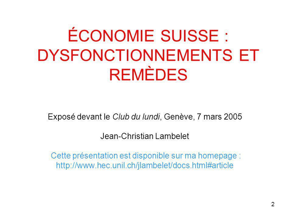 2 ÉCONOMIE SUISSE : DYSFONCTIONNEMENTS ET REMÈDES Exposé devant le Club du lundi, Genève, 7 mars 2005 Jean-Christian Lambelet Cette présentation est disponible sur ma homepage : http://www.hec.unil.ch/jlambelet/docs.html#article