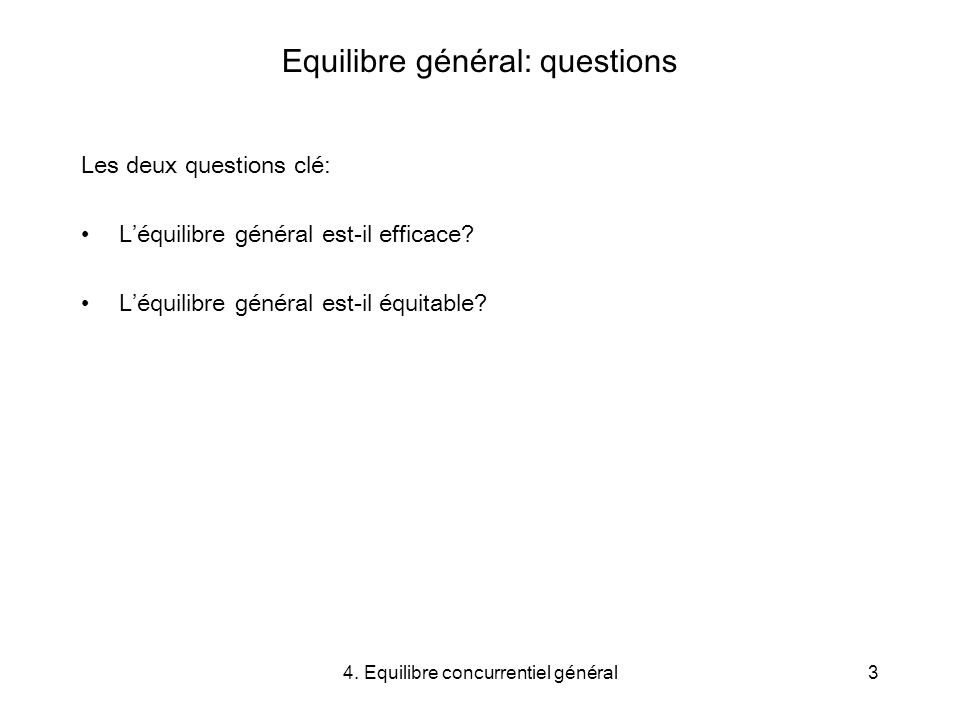 4. Equilibre concurrentiel général3 Equilibre général: questions Les deux questions clé: Léquilibre général est-il efficace? Léquilibre général est-il