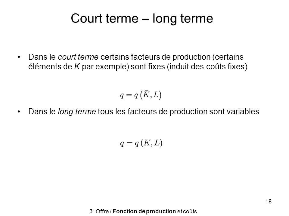 18 Court terme – long terme Dans le court terme certains facteurs de production (certains éléments de K par exemple) sont fixes (induit des coûts fixe
