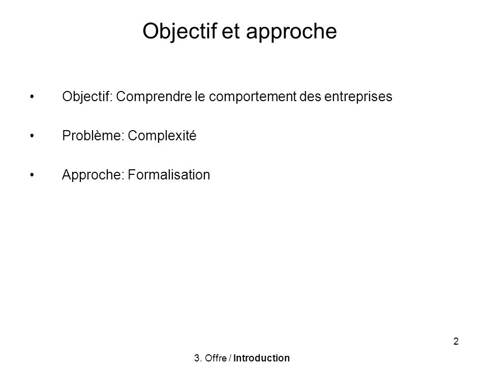 2 Objectif et approche Objectif: Comprendre le comportement des entreprises Problème: Complexité Approche: Formalisation 3. Offre / Introduction