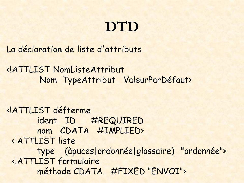 DTD La déclaration de liste d attributs <!ATTLIST NomListeAttribut Nom TypeAttribut ValeurParDéfaut> <!ATTLIST défterme ident ID #REQUIRED nom CDATA #IMPLIED> <!ATTLIST liste type (àpuces|ordonnée|glossaire) ordonnée > <!ATTLIST formulaire méthode CDATA #FIXED ENVOI >