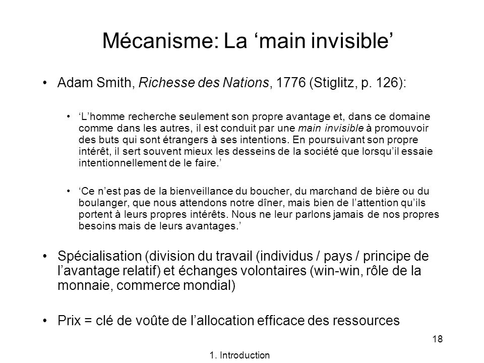 18 Mécanisme: La main invisible Adam Smith, Richesse des Nations, 1776 (Stiglitz, p. 126): Lhomme recherche seulement son propre avantage et, dans ce