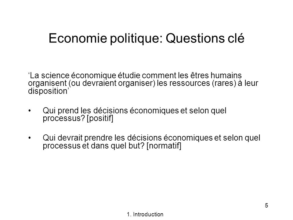 5 Economie politique: Questions clé La science économique étudie comment les êtres humains organisent (ou devraient organiser) les ressources (rares)