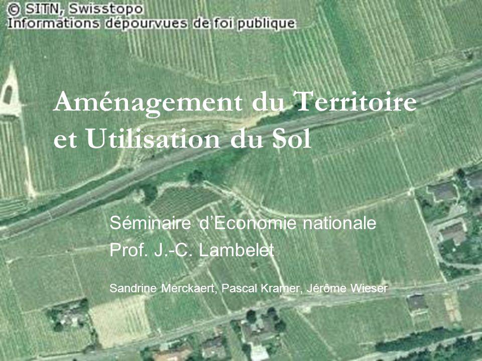 Aménagement du Territoire et Utilisation du Sol Séminaire dEconomie nationale Prof. J.-C. Lambelet Sandrine Merckaert, Pascal Kramer, Jérôme Wieser