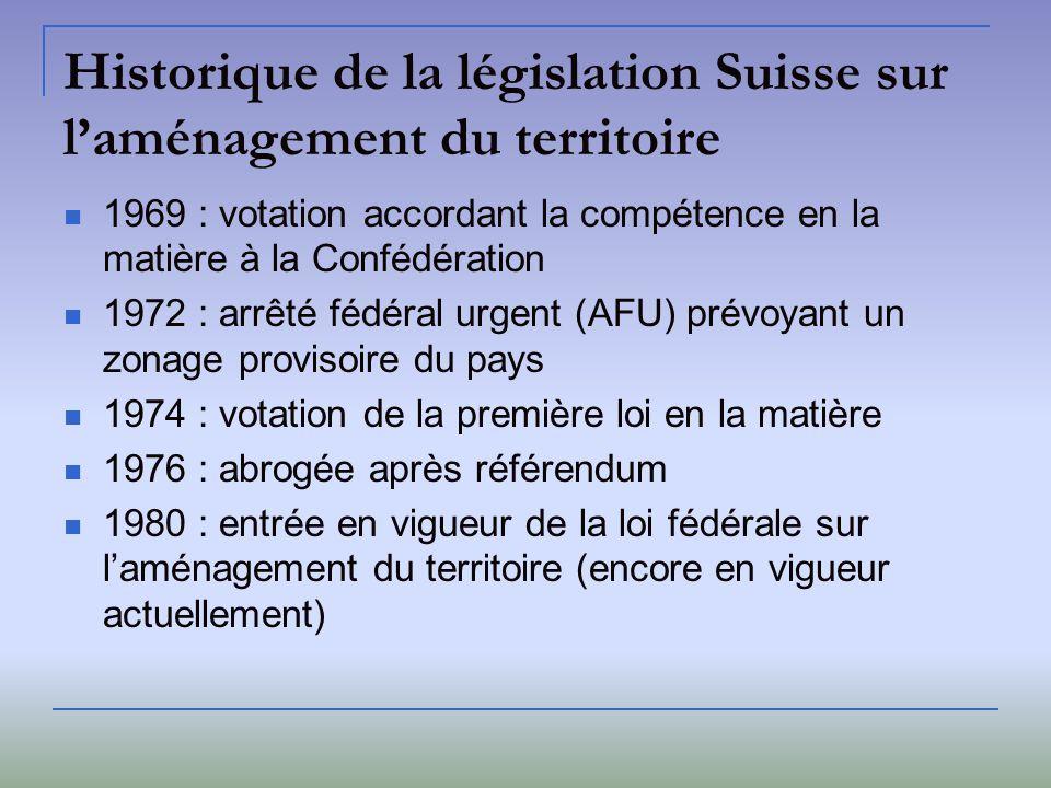 Historique de la législation Suisse sur laménagement du territoire 1969 : votation accordant la compétence en la matière à la Confédération 1972 : arr
