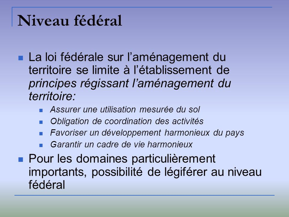 Niveau fédéral La loi fédérale sur laménagement du territoire se limite à létablissement de principes régissant laménagement du territoire: Assurer un
