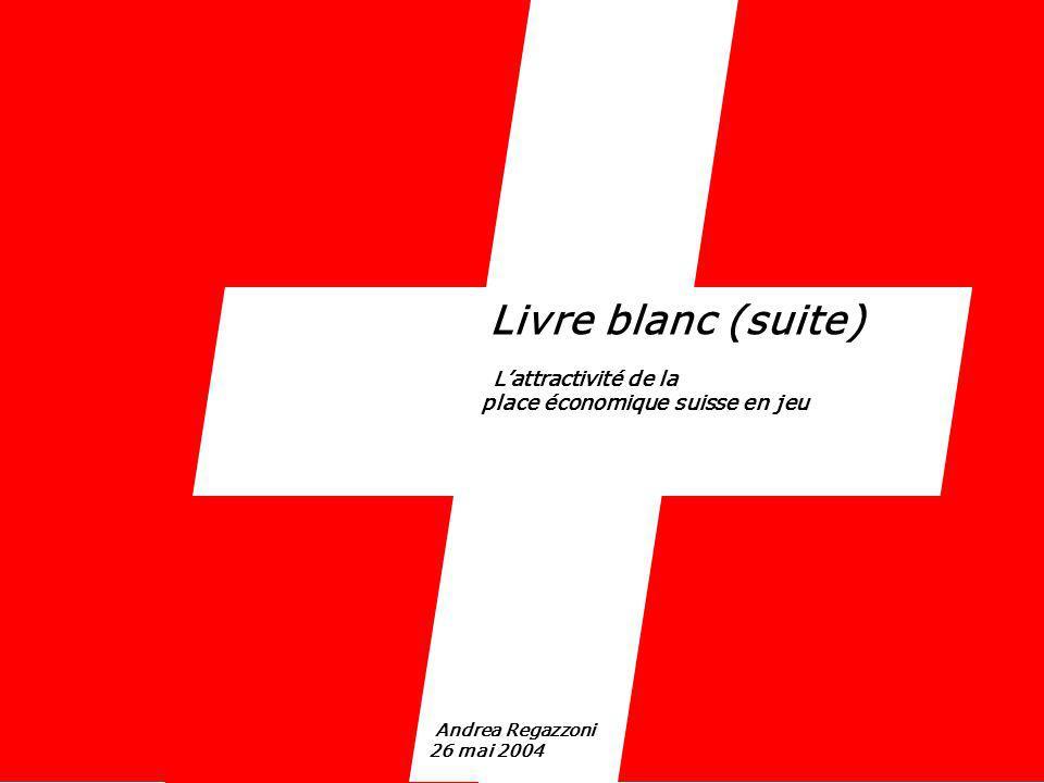 Livre blanc (suite) Lattractivité de la place économique suisse en jeu Andrea Regazzoni 26 mai 2004