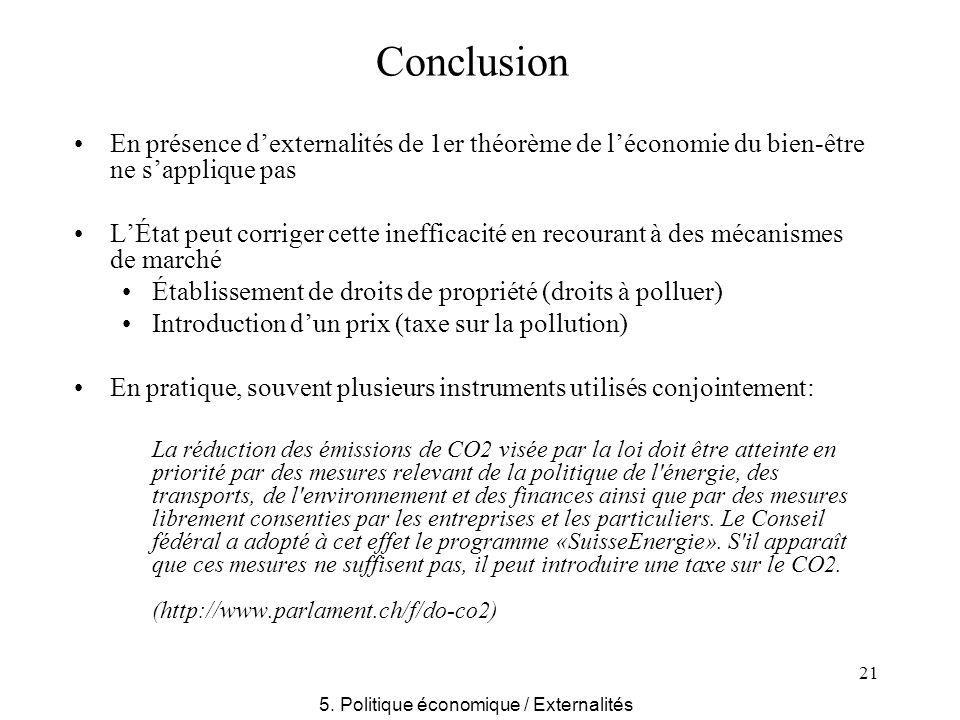 21 Conclusion En présence dexternalités de 1er théorème de léconomie du bien-être ne sapplique pas LÉtat peut corriger cette inefficacité en recourant à des mécanismes de marché Établissement de droits de propriété (droits à polluer) Introduction dun prix (taxe sur la pollution) En pratique, souvent plusieurs instruments utilisés conjointement: La réduction des émissions de CO2 visée par la loi doit être atteinte en priorité par des mesures relevant de la politique de l énergie, des transports, de l environnement et des finances ainsi que par des mesures librement consenties par les entreprises et les particuliers.