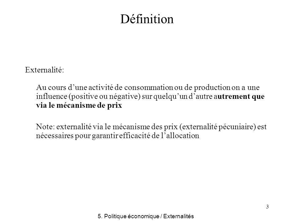 3 Définition Externalité: Au cours dune activité de consommation ou de production on a une influence (positive ou négative) sur quelquun dautre autrement que via le mécanisme de prix Note: externalité via le mécanisme des prix (externalité pécuniaire) est nécessaires pour garantir efficacité de lallocation 5.