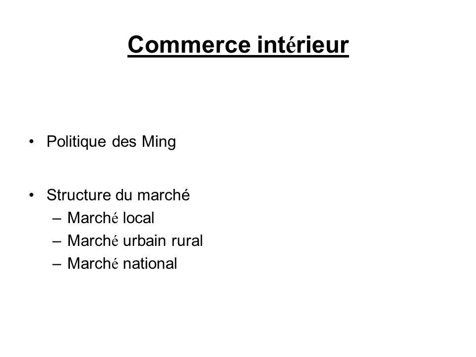 Commerce int é rieur Politique des Ming Structure du marché –March é local –March é urbain rural –March é national