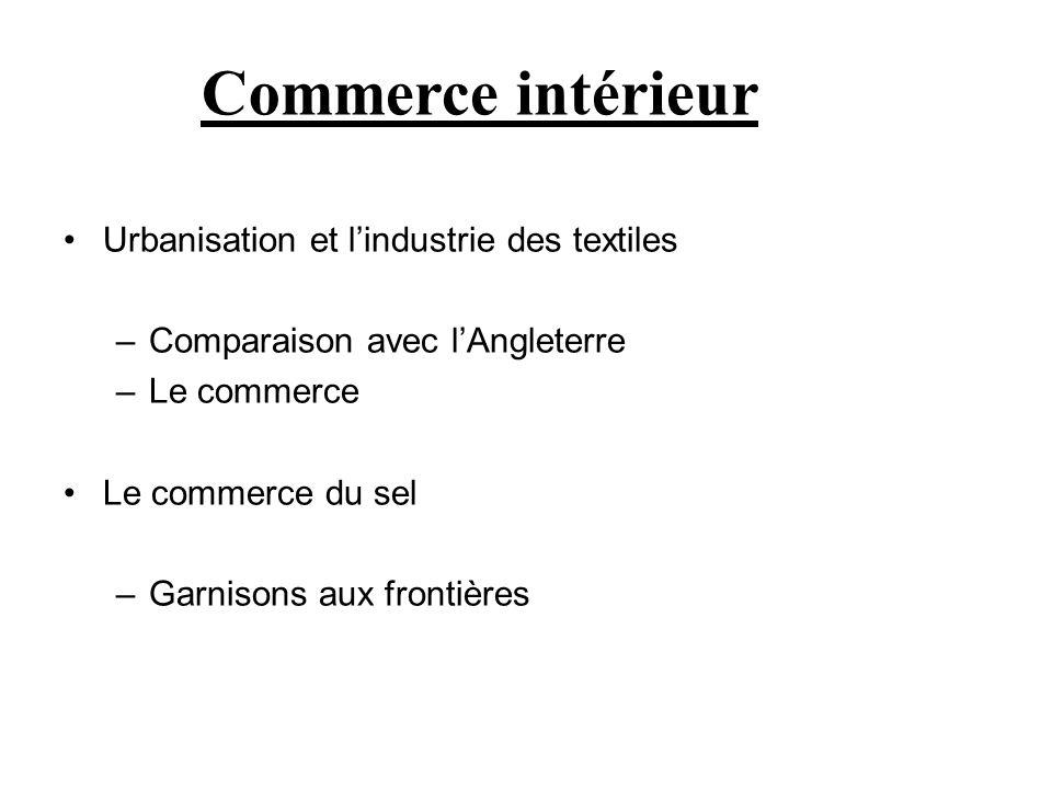 Urbanisation et lindustrie des textiles –Comparaison avec lAngleterre –Le commerce Le commerce du sel –Garnisons aux frontières Commerce intérieur