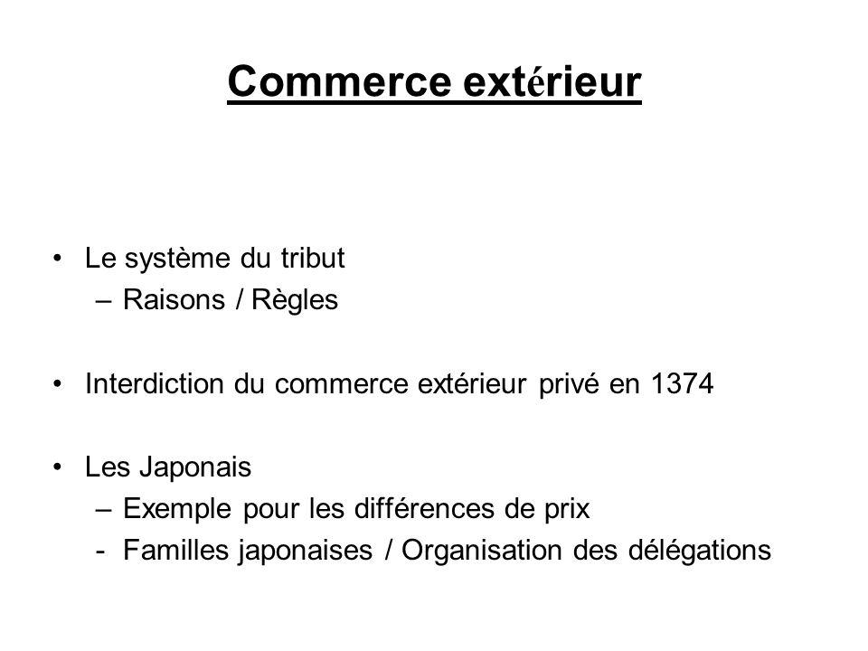 Commerce ext é rieur Le système du tribut –Raisons / Règles Interdiction du commerce extérieur privé en 1374 Les Japonais –Exemple pour les différence