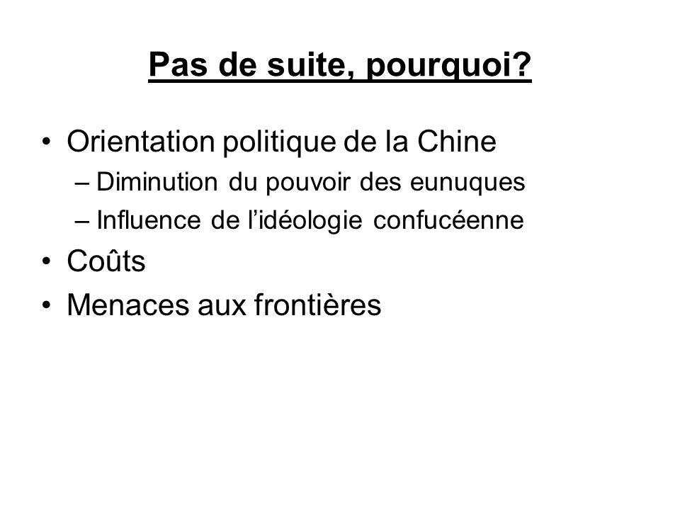 Pas de suite, pourquoi? Orientation politique de la Chine –Diminution du pouvoir des eunuques –Influence de lidéologie confucéenne Coûts Menaces aux f