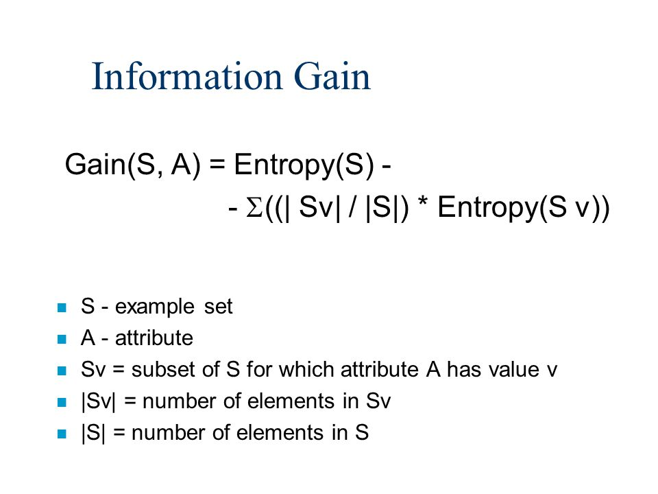 Information Gain Gain(S, A) = Entropy(S) - - ((| Sv| / |S|) * Entropy(S v)) n S - example set n A - attribute n Sv = subset of S for which attribute A has value v n |Sv| = number of elements in Sv n |S| = number of elements in S