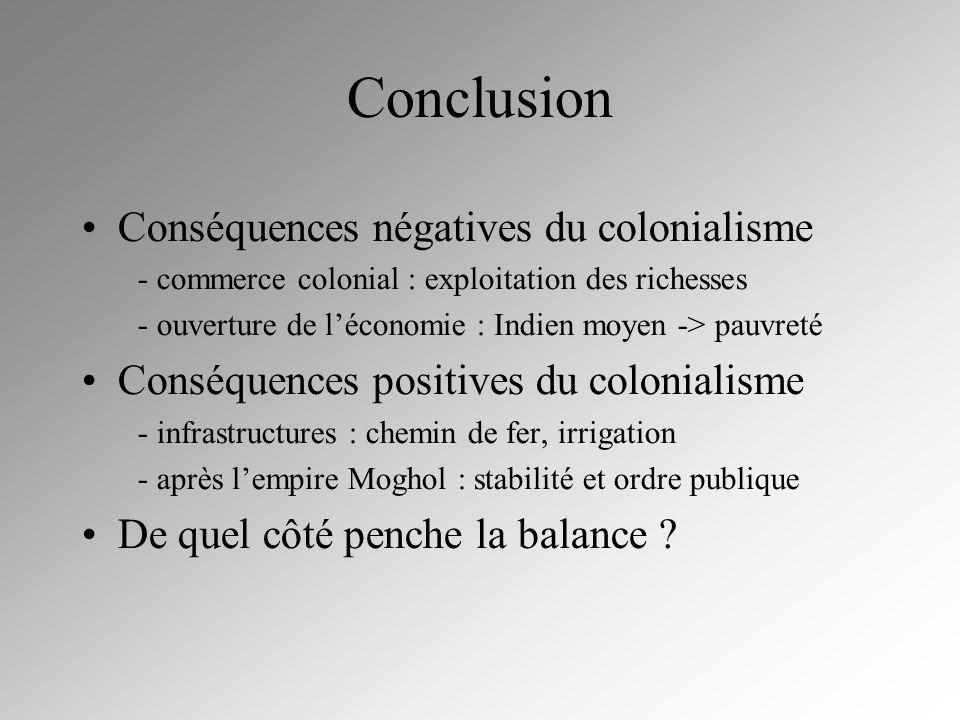 Conclusion Conséquences négatives du colonialisme - commerce colonial : exploitation des richesses - ouverture de léconomie : Indien moyen -> pauvreté
