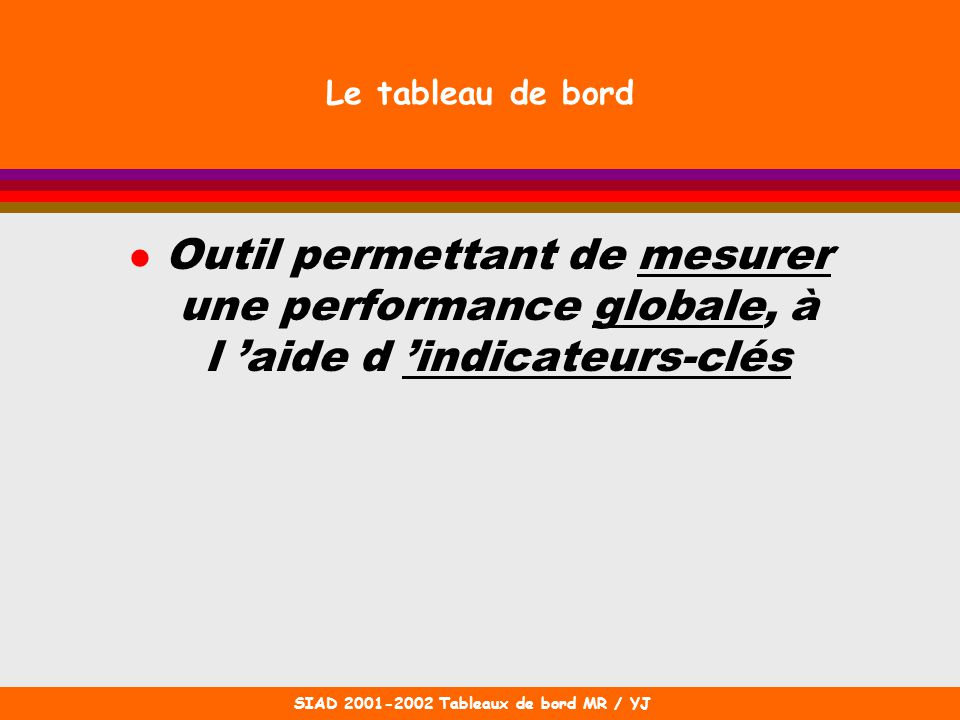 SIAD 2001-2002 Tableaux de bord MR / YJ Le tableau de bord l Outil permettant de mesurer une performance globale, à l aide d indicateurs-clés