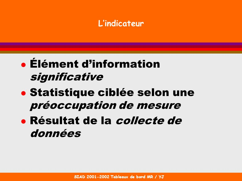 SIAD 2001-2002 Tableaux de bord MR / YJ Lindicateur l Élément dinformation significative l Statistique ciblée selon une préoccupation de mesure l Résu