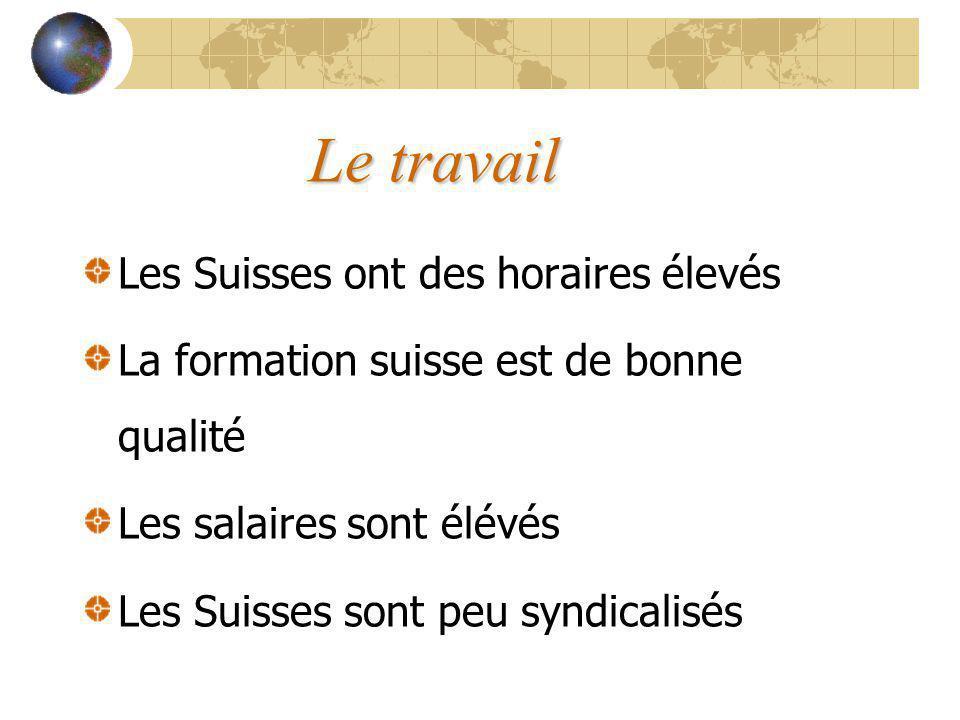 Le travail Les Suisses ont des horaires élevés La formation suisse est de bonne qualité Les salaires sont élévés Les Suisses sont peu syndicalisés