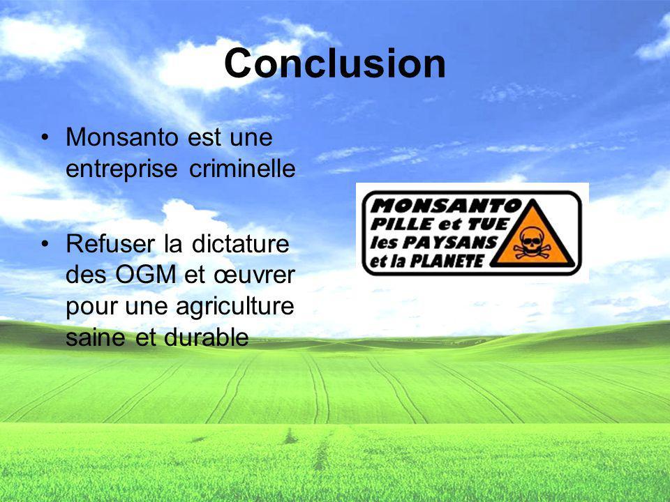 Conclusion Monsanto est une entreprise criminelle Refuser la dictature des OGM et œuvrer pour une agriculture saine et durable