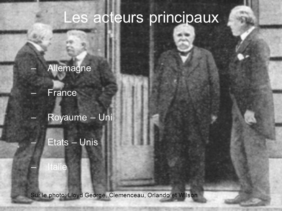 Les acteurs principaux –Allemagne –France –Royaume – Uni –Etats – Unis –Italie Sur le photo: Lloyd George, Clemenceau, Orlando et Wilson