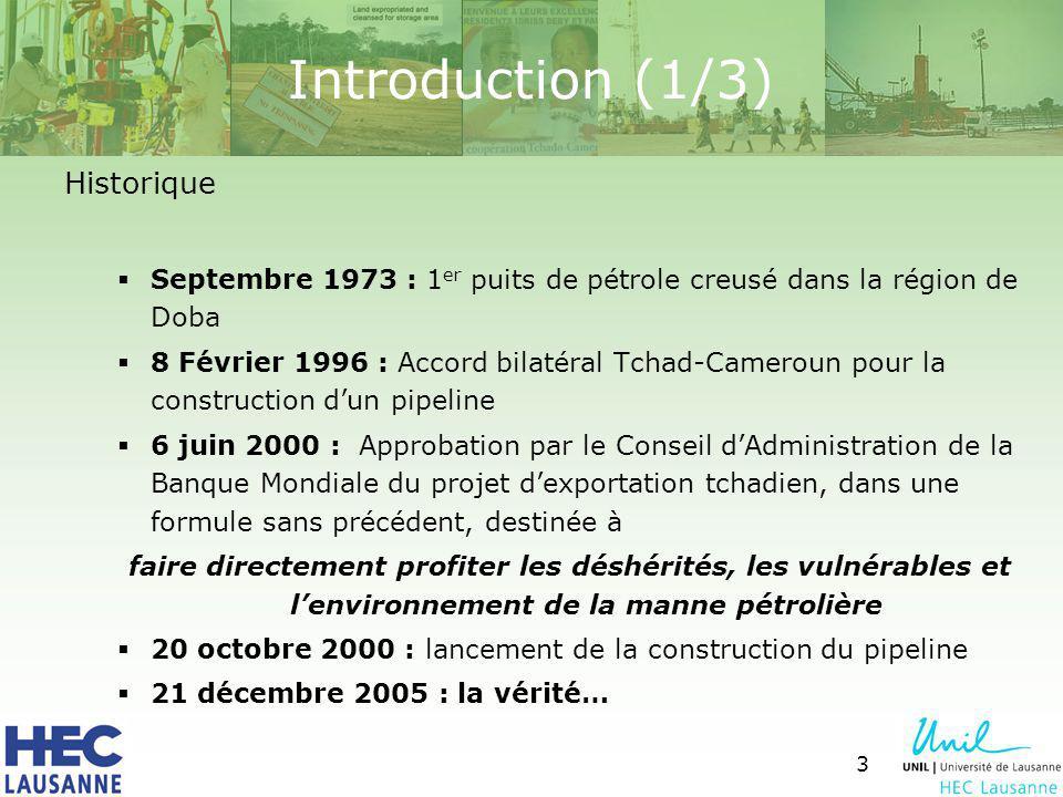 3 Introduction (1/3) Historique Septembre 1973 : 1 er puits de pétrole creusé dans la région de Doba 8 Février 1996 : Accord bilatéral Tchad-Cameroun pour la construction dun pipeline 6 juin 2000 : Approbation par le Conseil dAdministration de la Banque Mondiale du projet dexportation tchadien, dans une formule sans précédent, destinée à faire directement profiter les déshérités, les vulnérables et lenvironnement de la manne pétrolière 20 octobre 2000 : lancement de la construction du pipeline 21 décembre 2005 : la vérité…