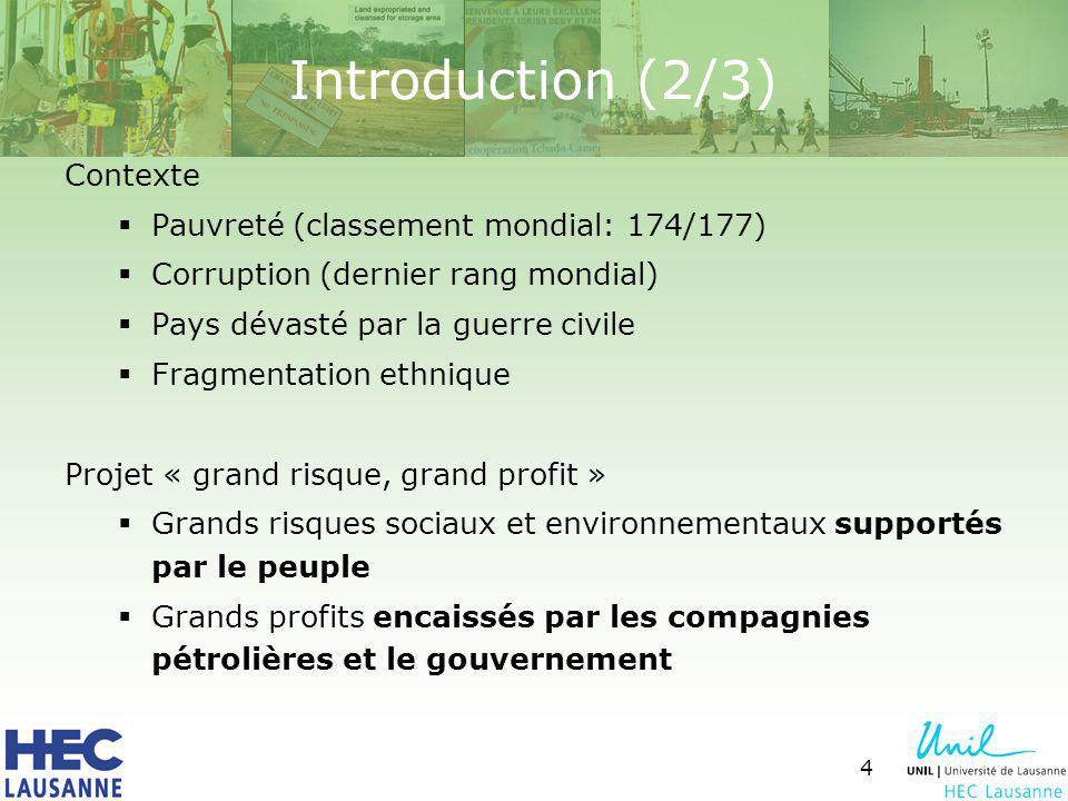 5 Acteurs: Banque Mondiale « Opportunité unique pour améliorer le développement et pour réduire la pauvreté au Tchad » ONGs (= NOUS !!!) Peuple Tchadien Gouvernement Tchadien Consortium pétrolier: ExxonMobil (qui détient 40 % des capitaux privés) Chevron (25 %) Petronas (35 %) Introduction (3/3)