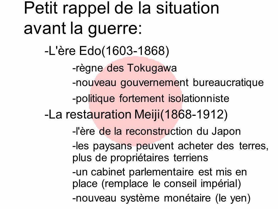 Petit rappel de la situation avant la guerre: -L ère Edo(1603-1868) -règne des Tokugawa -nouveau gouvernement bureaucratique -politique fortement isolationniste -La restauration Meiji(1868-1912) -l ère de la reconstruction du Japon -les paysans peuvent acheter des terres, plus de propriétaires terriens -un cabinet parlementaire est mis en place (remplace le conseil impérial) -nouveau système monétaire (le yen)