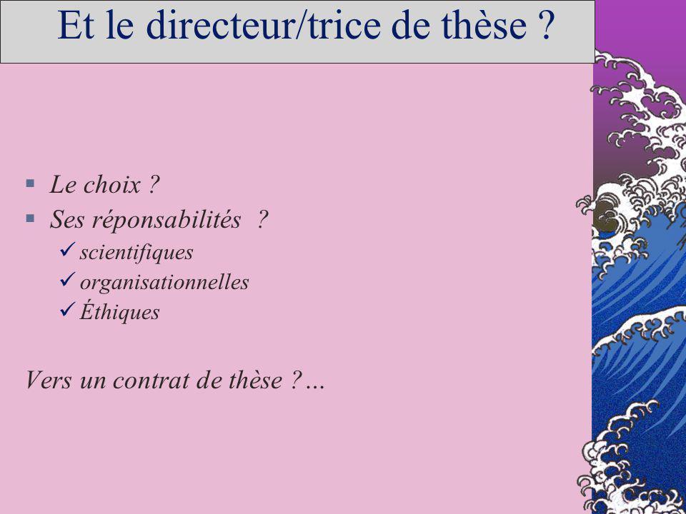 Et le directeur/trice de thèse ? Le choix ? Ses réponsabilités ? scientifiques organisationnelles Éthiques Vers un contrat de thèse ?…