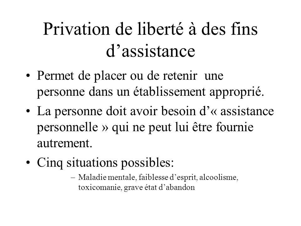 Privation de liberté à des fins dassistance Permet de placer ou de retenir une personne dans un établissement approprié. La personne doit avoir besoin