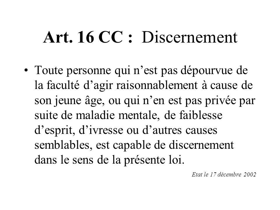 Art. 16 CC : Discernement Toute personne qui nest pas dépourvue de la faculté dagir raisonnablement à cause de son jeune âge, ou qui nen est pas privé