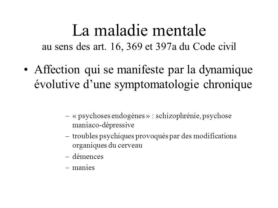 La maladie mentale au sens des art. 16, 369 et 397a du Code civil Affection qui se manifeste par la dynamique évolutive dune symptomatologie chronique