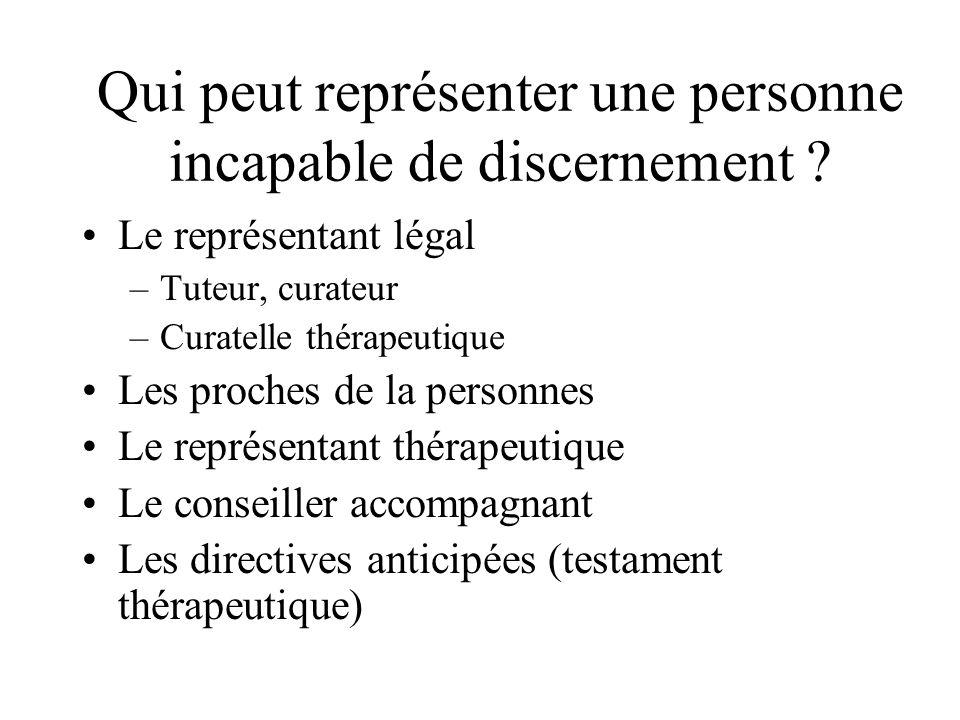 Qui peut représenter une personne incapable de discernement ? Le représentant légal –Tuteur, curateur –Curatelle thérapeutique Les proches de la perso
