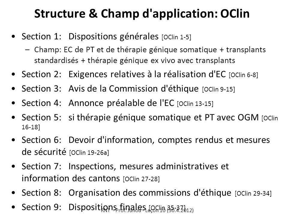 Structure & Champ d application: OClin Section 1: Dispositions générales [OClin 1-5] –Champ: EC de PT et de thérapie génique somatique + transplants standardisés + thérapie génique ex vivo avec transplants Section 2: Exigences relatives à la réalisation d EC [OClin 6-8] Section 3:Avis de la Commission d éthique [OClin 9-15] Section 4:Annonce préalable de l EC [OClin 13-15] Section 5: si thérapie génique somatique et PT avec OGM [OClin 16-18] Section 6:Devoir d information, comptes rendus et mesures de sécurité [OClin 19-26a] Section 7:Inspections, mesures administratives et information des cantons [OClin 27-28] Section 8:Organisation des commissions d éthique [OClin 29-34] Section 9:Dispositions finales [OClin 35-37] RNT - Prof.