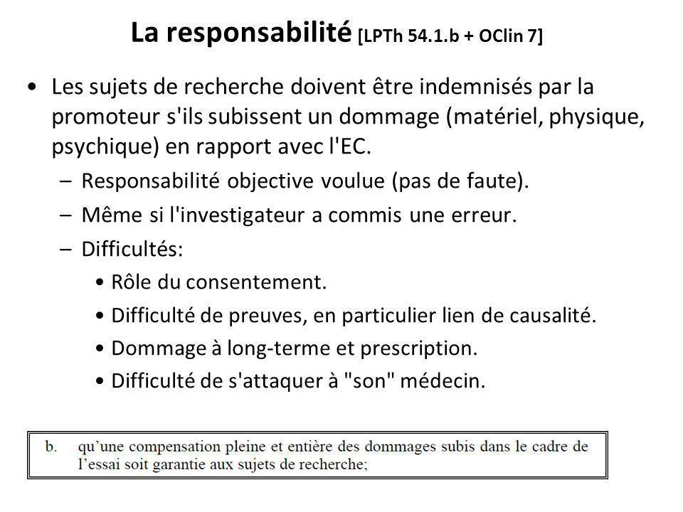 La responsabilité [LPTh 54.1.b + OClin 7] Les sujets de recherche doivent être indemnisés par la promoteur s ils subissent un dommage (matériel, physique, psychique) en rapport avec l EC.