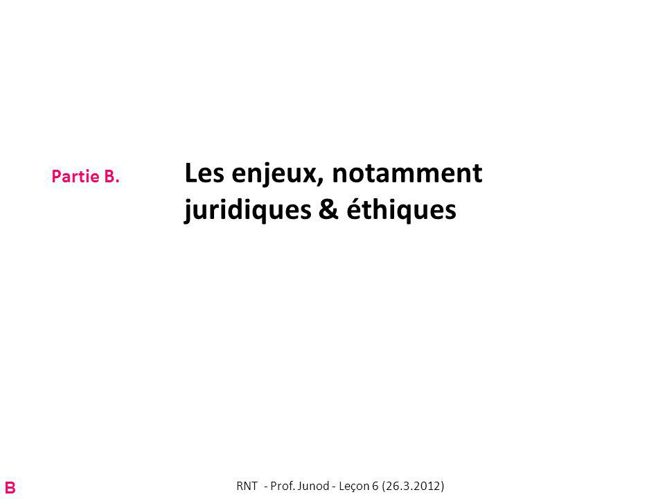 Partie B. Les enjeux, notamment juridiques & éthiques B RNT - Prof. Junod - Leçon 6 (26.3.2012)